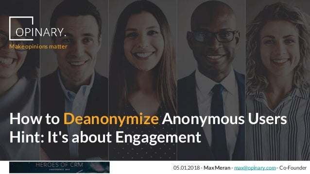 05.01.2018 - Max Meran - max@opinary.com - Co-Founder How to Deanonymize Anonymous Users Hint: It's about Engagement Make ...
