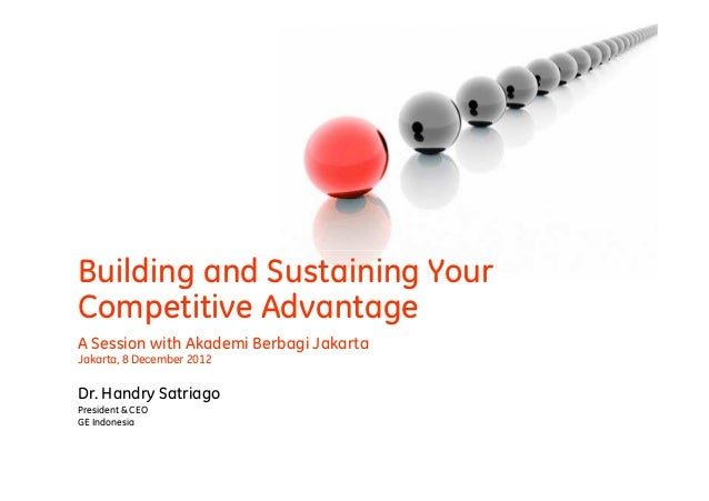 Building and Sustaining YourCompetitive AdvantageA Session with Akademi Berbagi JakartaJakarta, 8 December 2012Dr. Handry ...