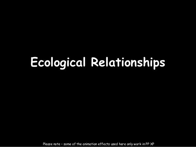 27/03/13Ecological Relationships  Please note – some of the animation effects used here only work in PP XP