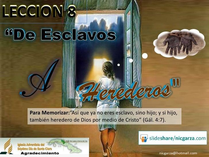 """LECCION 8""""De Esclavos   Para Memorizar:""""Así que ya no eres esclavo, sino hijo; y si hijo,   también heredero de Dios por m..."""