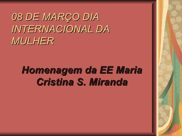 08 DE MARÇO DIA INTERNACIONAL DA MULHER Homenagem da EE Maria Cristina S. Miranda