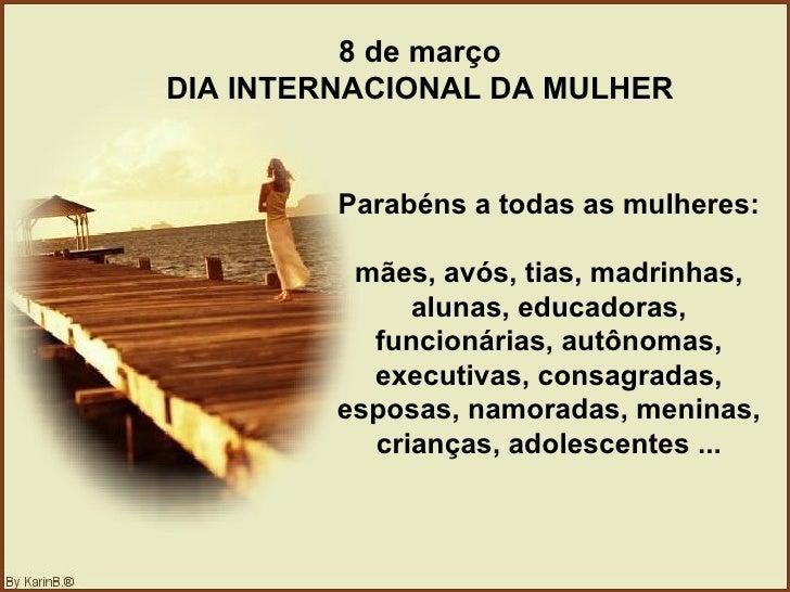 8 de março DIA INTERNACIONAL DA MULHER Parabéns a todas as mulheres:  mães, avós, tias, madrinhas, alunas, educadoras, fun...