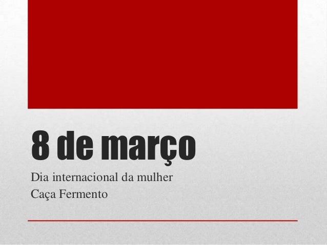 8 de marçoDia internacional da mulherCaça Fermento