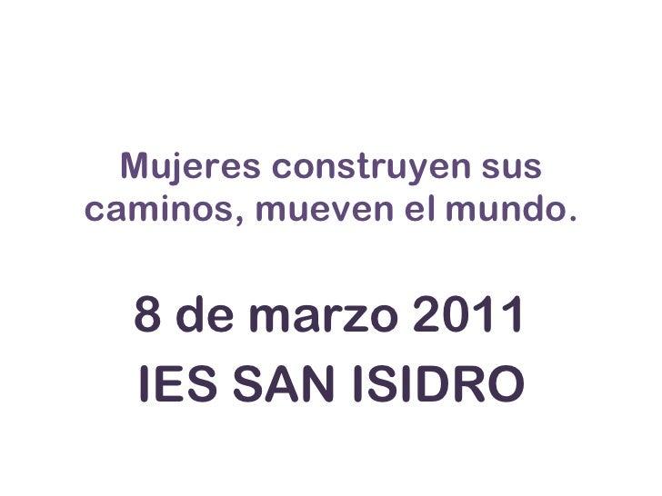Mujeres construyen sus caminos, mueven el mundo. 8 de marzo 2011 IES SAN ISIDRO