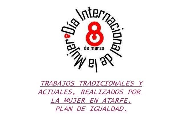 TRABAJOS TRADICIONALES YACTUALES, REALIZADOS PORLA MUJER EN ATARFE.PLAN DE IGUALDAD.