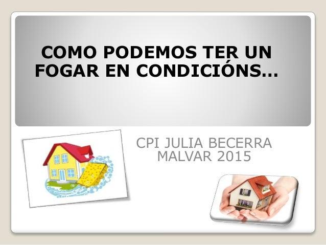 COMO PODEMOS TER UN FOGAR EN CONDICIÓNS… CPI JULIA BECERRA MALVAR 2015
