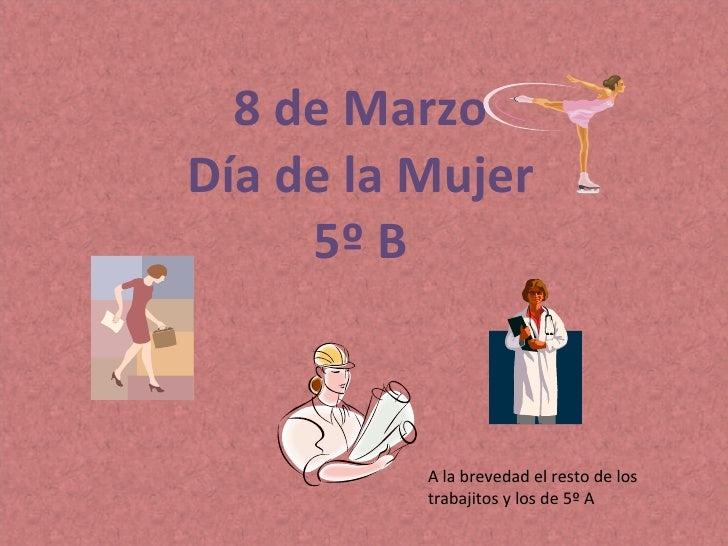 8 de Marzo Día de la Mujer 5º B A la brevedad el resto de los trabajitos y los de 5º A