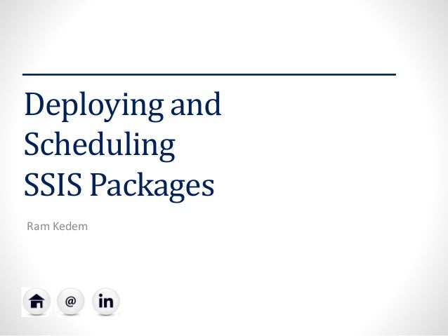 Deploying and Scheduling SSIS Packages  Ram Kedem