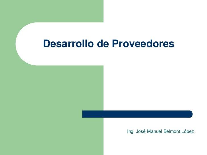 Desarrollo de Proveedores                Ing. José Manuel Belmont López