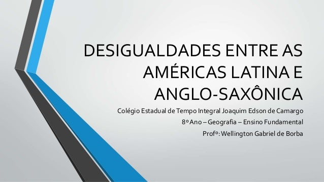 DESIGUALDADES ENTRE AS AMÉRICAS LATINA E ANGLO-SAXÔNICA Colégio Estadual deTempo Integral Joaquim Edson de Camargo 8º Ano ...
