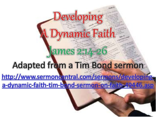 Developing A Dynamic Faith James 2:14-26 Adapted from a Tim Bond sermon http://www.sermoncentral.com/sermons/developing- a...