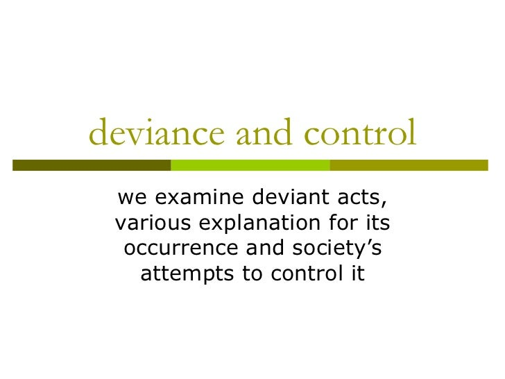 deviance and control we examine deviant acts, various explanation for its occurrence and society's attempts to control it