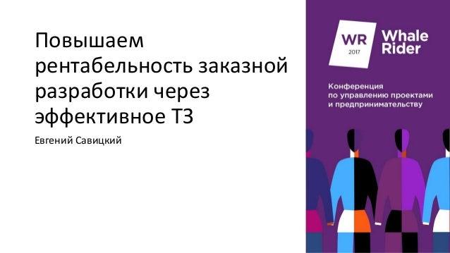 Повышаем рентабельность заказной разработки через эффективное ТЗ Евгений Савицкий