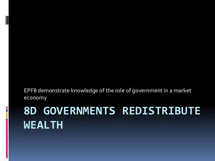 EPF8 demonstrate knowledge of the role of government in a marketeconomy8D GOVERNMENTS REDISTRIBUTEWEALTH