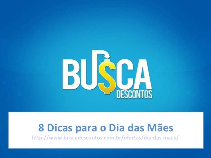 8 Dicas para o Dia das Mães http://www.buscadescontos.com.br/ofertas/dia-das-maes/