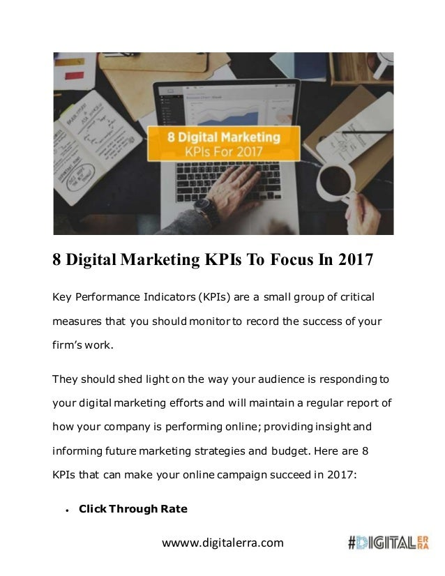 wwww.digitalerra.com 8 Digital Marketing KPIs To Focus In 2017 Key Performance Indicators (KPIs) are a small group of crit...