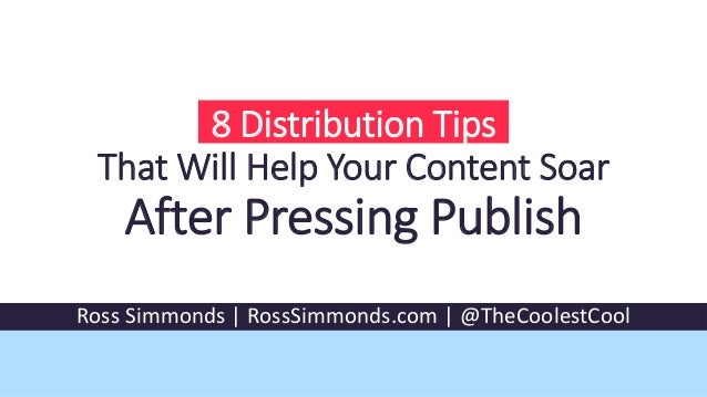 8 Distribution Tips That Will Help Your Content Soar After Pressing Publish Ross Simmonds | RossSimmonds.com | @TheCoolest...