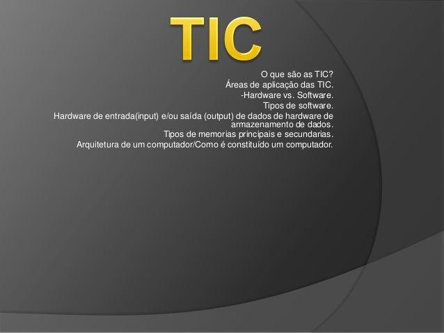 O que são as TIC? Áreas de aplicação das TIC. -Hardware vs. Software. Tipos de software. Hardware de entrada(input) e/ou s...
