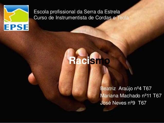 Racismo Beatriz Araújo nº4 T67 Mariana Machado nº11 T67 José Neves nº9 T67 Escola profissional da Serra da Estrela Curso d...