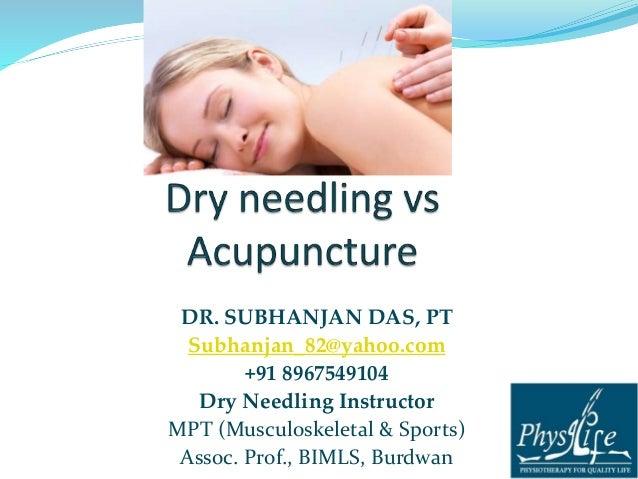 DR. SUBHANJAN DAS, PT  Subhanjan_82@yahoo.com  +91 8967549104  Dry Needling Instructor  MPT (Musculoskeletal & Sports)  As...