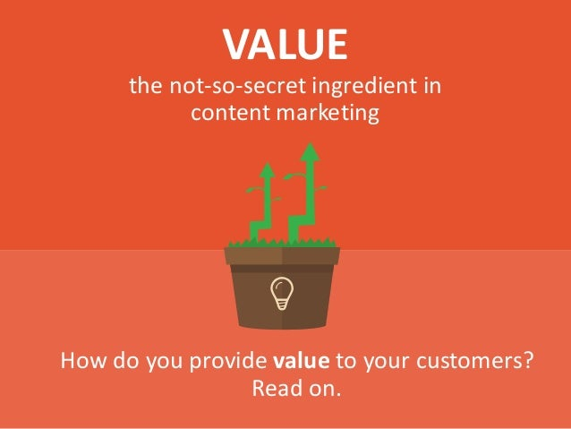 VALUE the not-so-secret ingredient in content marketing How do you provide value to your customers? Read on.