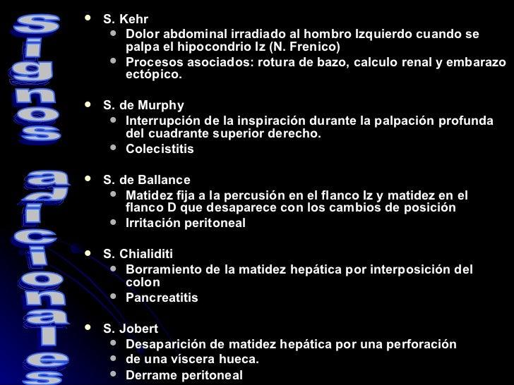 <ul><li>S. Kehr </li></ul><ul><ul><li>Dolor abdominal irradiado al hombro Izquierdo cuando se palpa el hipocondrio Iz (N. ...