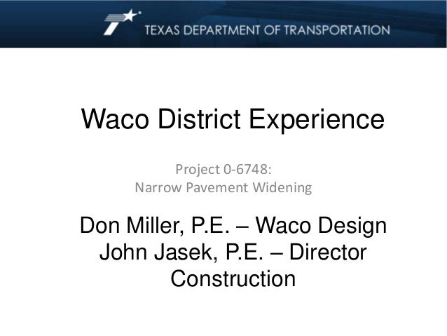 Waco District Experience Project 0-6748: Narrow Pavement Widening Don Miller, P.E. – Waco Design John Jasek, P.E. – Direct...