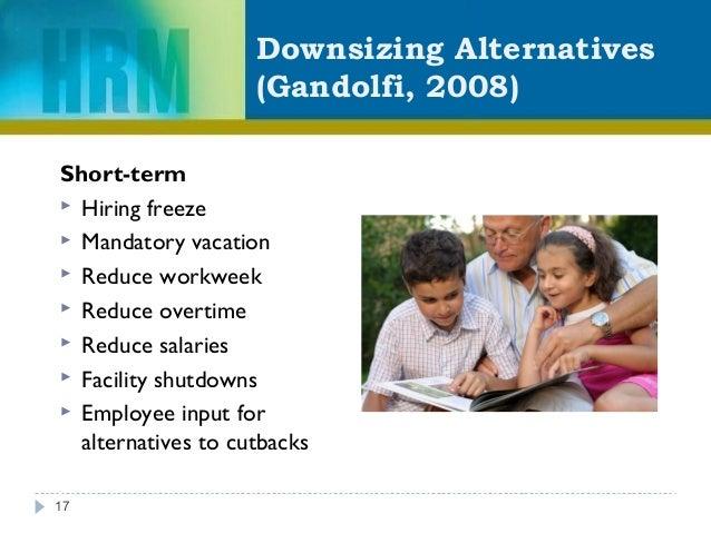 Downsizing Alternatives (Gandolfi, 2008) Short-term  Hiring freeze  Mandatory vacation  Reduce workweek  Reduce overti...