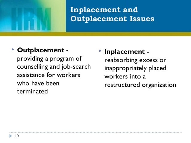 Inplacement and Outplacement Issues 19  Outplacement - providing a program of counselling and job-search assistance for w...