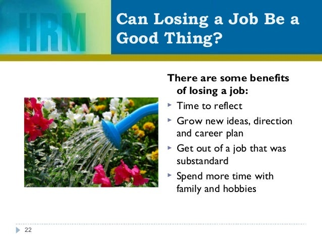 Can Losing a Job Be a Good Thing? There are some benefits of losing a job:  Time to reflect  Grow new ideas, direction a...