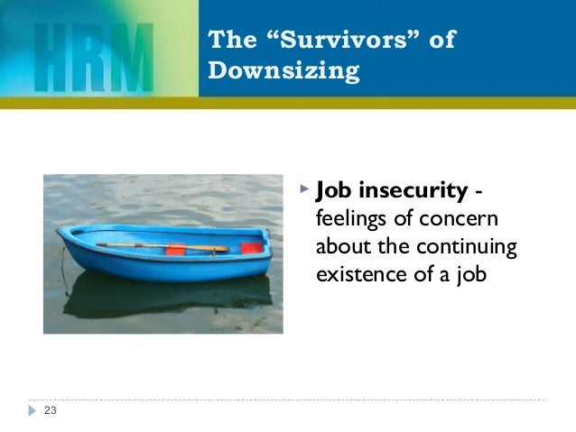 """The """"Survivors"""" of Downsizing  Job insecurity - feelings of concern about the continuing existence of a job 23"""