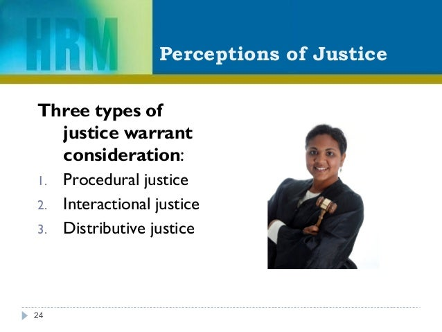 Perceptions of Justice Three types of justice warrant consideration: 1. Procedural justice 2. Interactional justice 3. Dis...