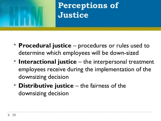 Perceptions of Justice 25  Procedural justice – procedures or rules used to determine which employees will be down-sized ...
