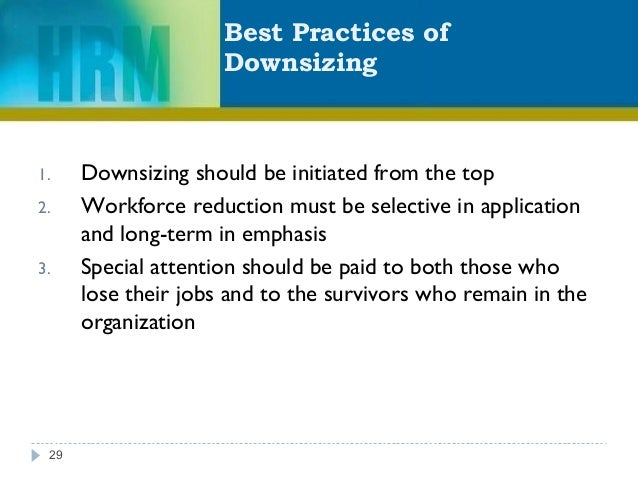 Best Practices of Downsizing 29 1. Downsizing should be initiated from the top 2. Workforce reduction must be selective in...