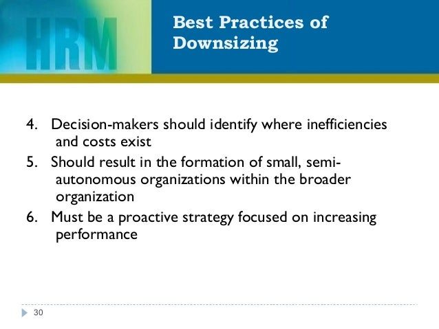 Best Practices of Downsizing 30 4. Decision-makers should identify where inefficiencies and costs exist 5. Should result i...