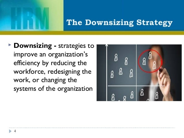 The Downsizing Strategy  Downsizing - strategies to improve an organization's efficiency by reducing the workforce, redes...