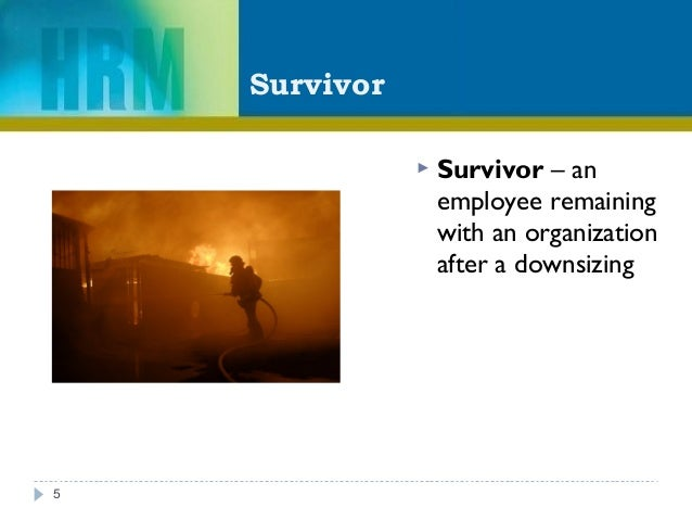 Survivor  Survivor – an employee remaining with an organization after a downsizing 5