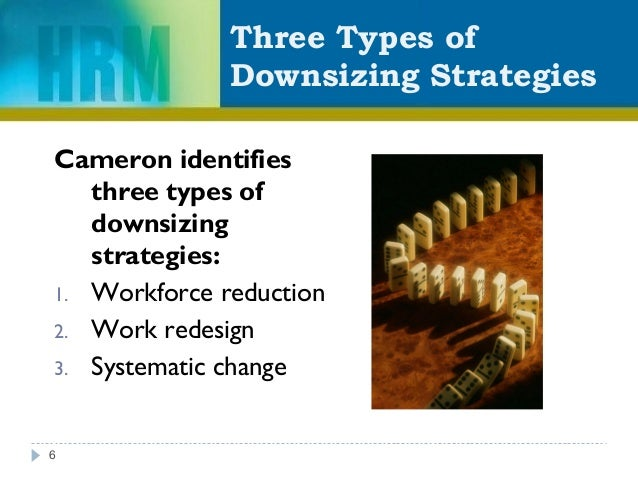 Three Types of Downsizing Strategies Cameron identifies three types of downsizing strategies: 1. Workforce reduction 2. Wo...