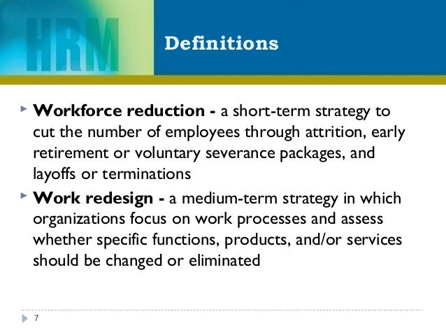 Definitions 7  Workforce reduction - a short-term strategy to cut the number of employees through attrition, early retire...
