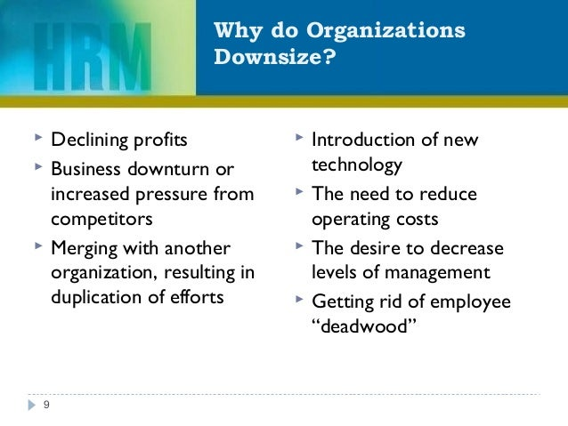 Why do Organizations Downsize? 9  Declining profits  Business downturn or increased pressure from competitors  Merging ...