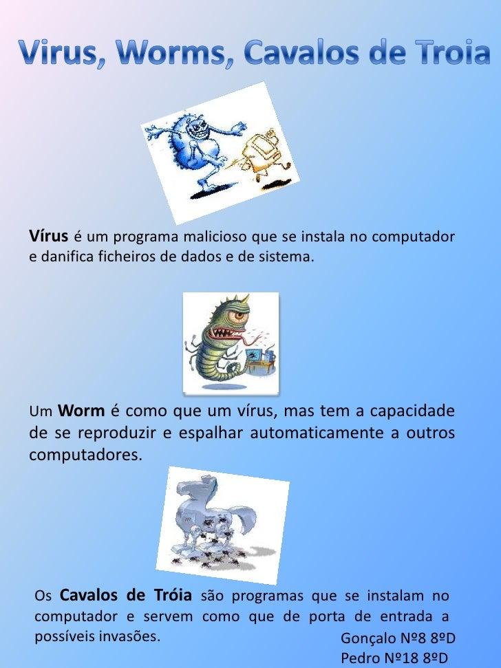 Virus, Worms, Cavalos de Troia<br />Vírus é um programa malicioso que se instala no computador e danifica ficheiros de dad...