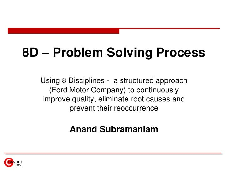 8D – Problem Solving Process<br />Using 8 Disciplines -  a structured approach (Ford Motor Company) to continuously improv...