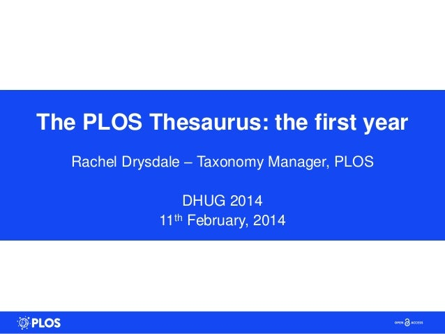 The PLOS Thesaurus: the first year Rachel Drysdale – Taxonomy Manager, PLOS DHUG 2014 11th February, 2014