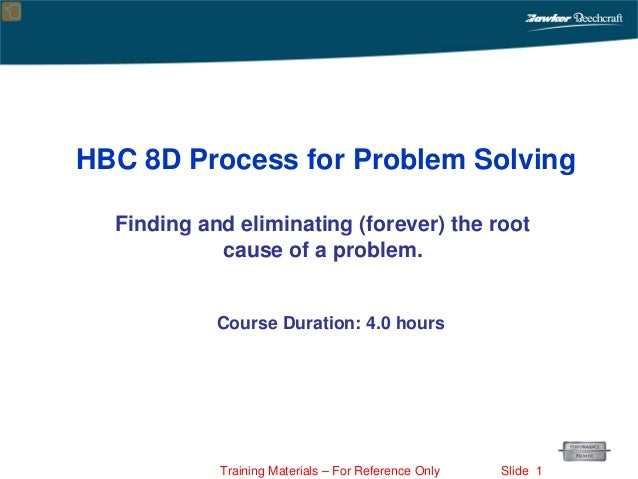 Training Materials – For Reference Only Slide 1 Finding and eliminating (forever) the root cause of a problem. HBC 8D Proc...