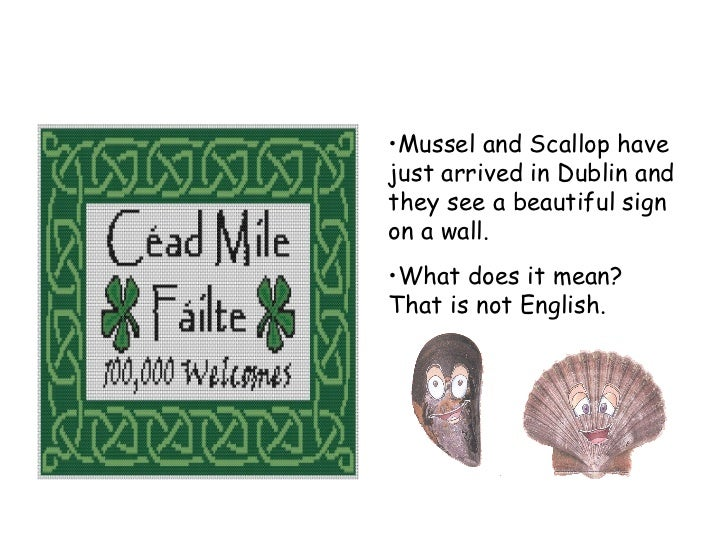 <ul><li>Mussel and Scallop have just arrived in Dublin and they see a beautiful sign on a wall. </li></ul><ul><li>What doe...