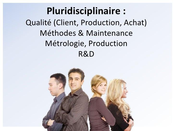 Pluridisciplinaire :<br />Qualité (Client, Production, Achat)<br />Méthodes & Maintenance<br />Métrologie, Production<br /...