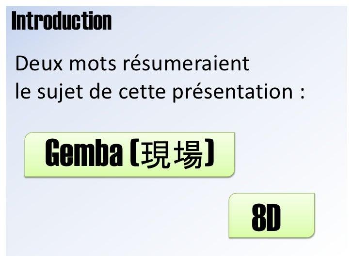 Introduction<br />Deux mots résumeraient <br />le sujet de cette présentation :<br />Gemba (現場) <br />8D<br />