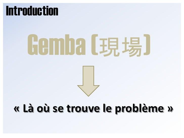Introduction<br />Gemba (現場)<br />«Là où se trouve le problème»<br />