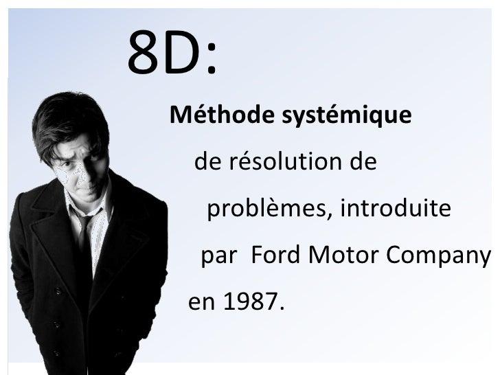 8D: <br />Méthodesystémique<br />    de résolution de<br />      problèmes, introduite<br />     par  Ford MotorCompany<br...