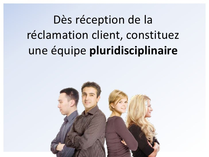 Dès réception de la réclamation client, constituez une équipe pluridisciplinaire<br />